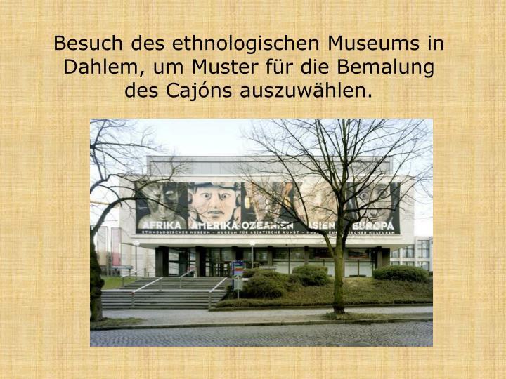Besuch des ethnologischen museums in dahlem um muster f r die bemalung des caj ns auszuw hlen