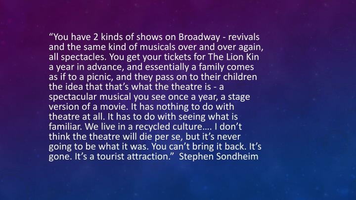 """""""You have 2 kinds of shows on Broadway - revivals and the same kind of musicals over and over again, all spectacles. You get your tickets for The Lion Kin a year in advance, and essentially a family comes as if to a picnic, and they pass on to their children the idea that that's what the theatre is - a spectacular musical you see once a year, a stage version of a movie. It has nothing to do with theatre at all. It has to do with seeing what is familiar. We live in a recycled culture…. I don't think the theatre will die per se, but it's never going to be what it was. You can't bring it back. It's gone. It's a tourist attraction.""""  Stephen Sondheim"""