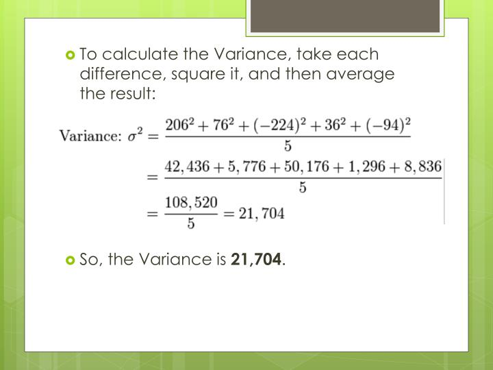 To calculate the Variance, take each difference, square it, and then average the result