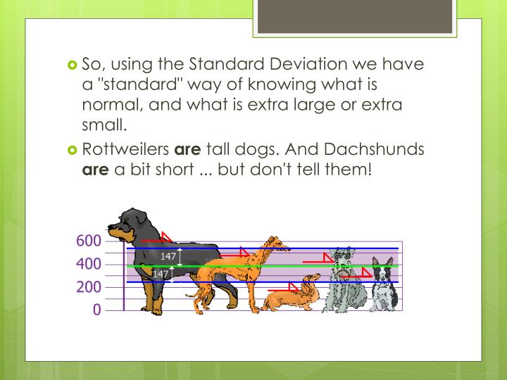 """So, using the Standard Deviation we have a """"standard"""" way of knowing what is normal, and what is extra large or extra small."""