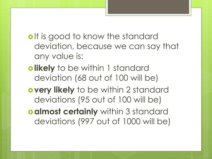 It is good to know the standard deviation, because we can say that any value is: