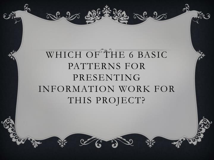 Which of the 6 basic patterns for presenting information work for this project