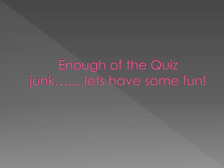 Enough of the Quiz junk…….lets have some fun!