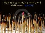 we hope our smart phones will define our identity