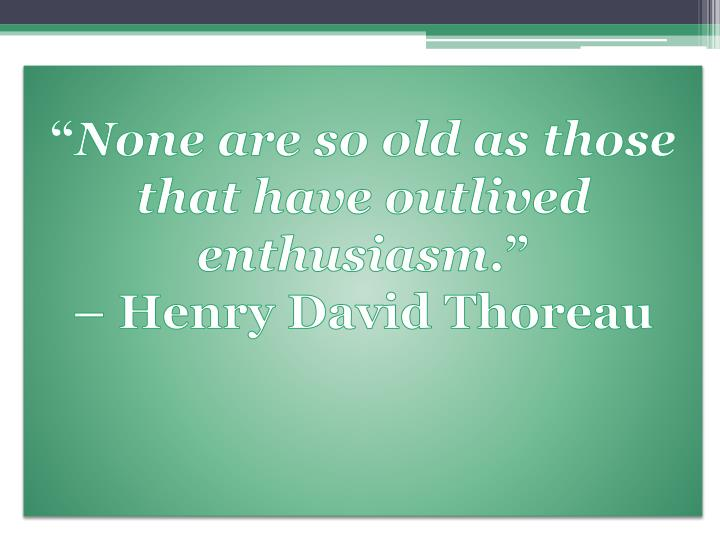 none are so old as those that have outlived enthusiasm henry david thoreau n.
