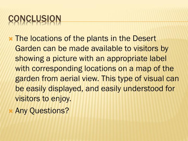 The locations of the plants in the Desert Garden can be made available to visitors by showing a picture with an appropriate label with corresponding locations on a map of the garden from aerial view. This type of visual can be easily displayed, and easily understood for visitors to enjoy.
