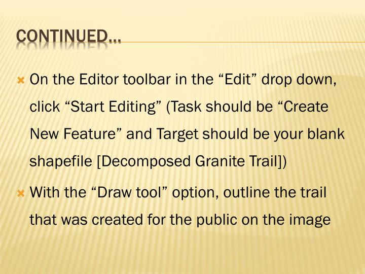 "On the Editor toolbar in the ""Edit"" drop down, click ""Start Editing"" (Task should be ""Create New Feature"" and Target should be your blank shapefile [Decomposed Granite Trail])"