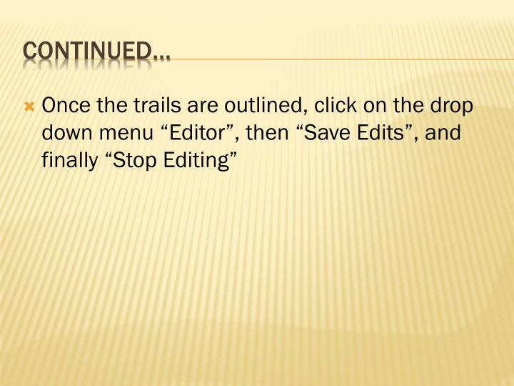 "Once the trails are outlined, click on the drop down menu ""Editor"", then ""Save Edits"", and finally ""Stop Editing"""