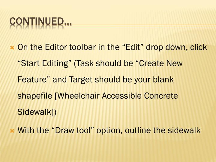 "On the Editor toolbar in the ""Edit"" drop down, click ""Start Editing"" (Task should be ""Create New Feature"" and Target should be your blank shapefile [Wheelchair Accessible Concrete Sidewalk])"