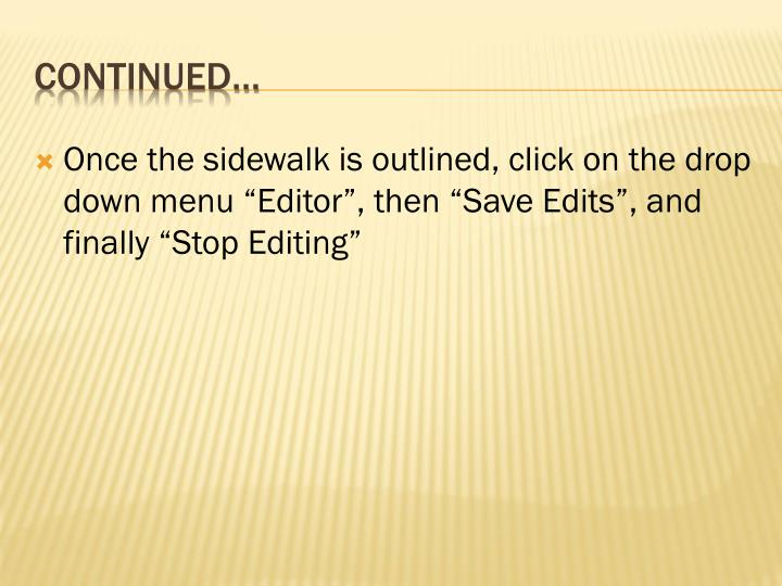 "Once the sidewalk is outlined, click on the drop down menu ""Editor"", then ""Save Edits"", and finally ""Stop Editing"""