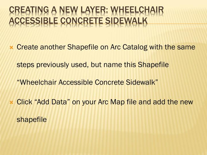 "Create another Shapefile on Arc Catalog with the same steps previously used, but name this Shapefile ""Wheelchair Accessible Concrete Sidewalk"""