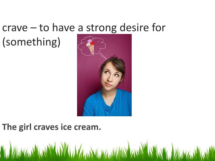 crave to have a strong desire for something n.