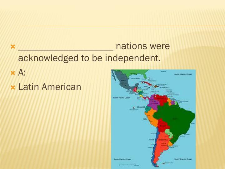 ___________________ nations were acknowledged to be independent