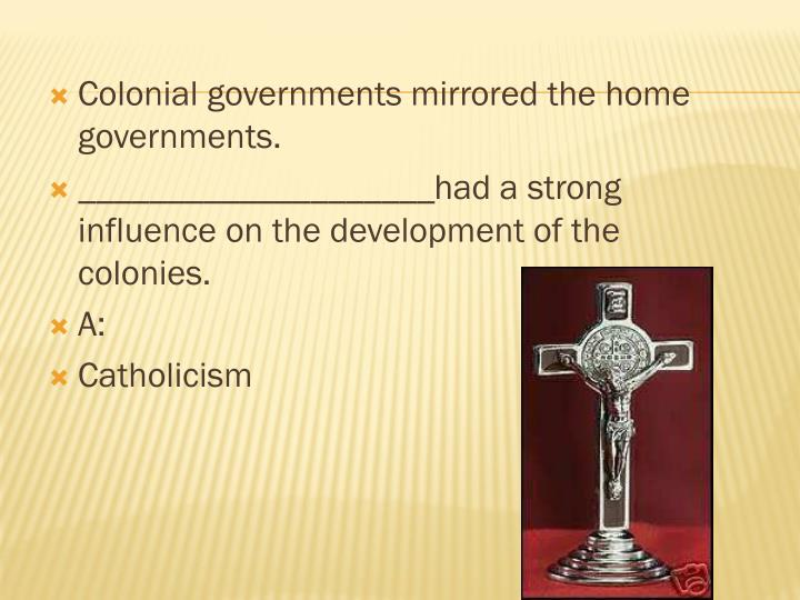 Colonial governments mirrored the home governments