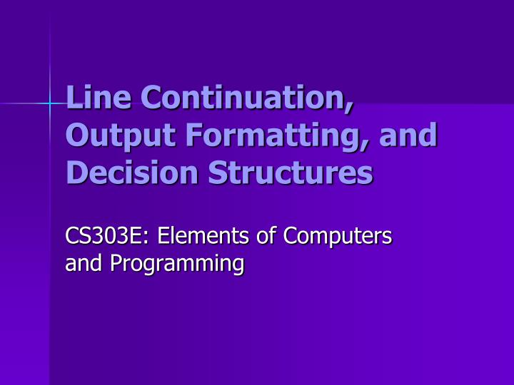 Line continuation output formatting and decision structures