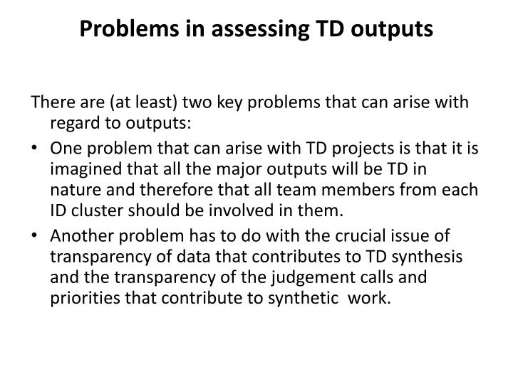Problems in assessing TD outputs