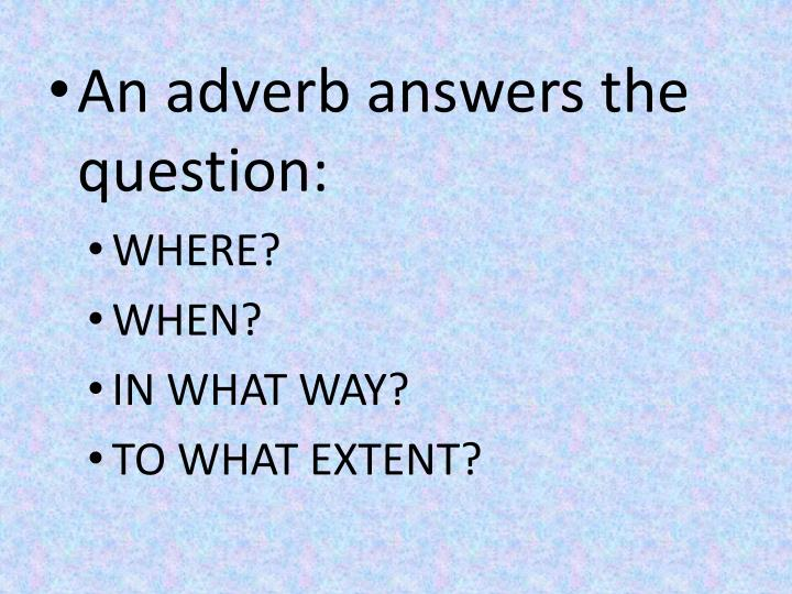 An adverb answers the question: