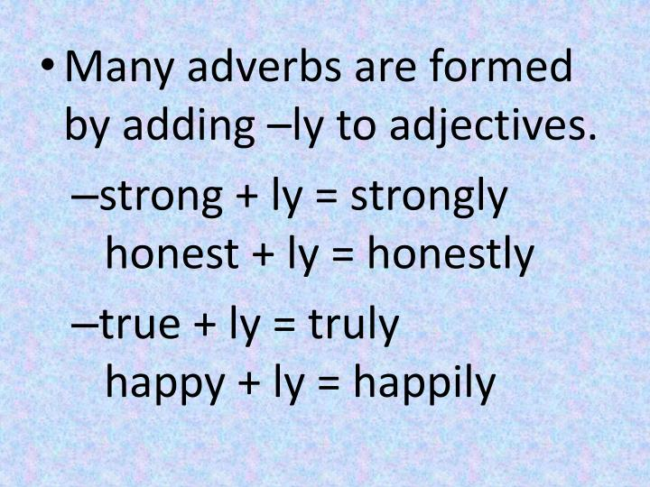 Many adverbs are formed by adding –ly to adjectives.
