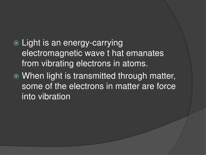 Light is an energy-carrying electromagnetic wave t hat emanates from vibrating electrons in atoms.