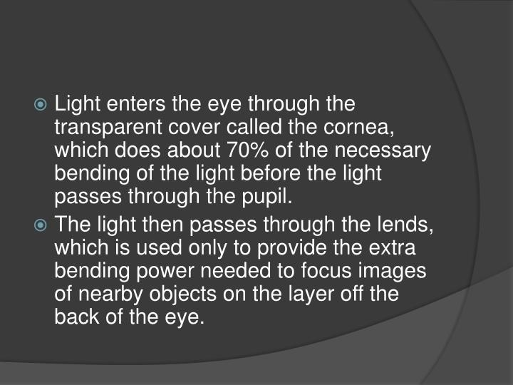 Light enters the eye through the transparent cover called the cornea, which does about 70% of the necessary bending of the light before the light passes through the pupil.
