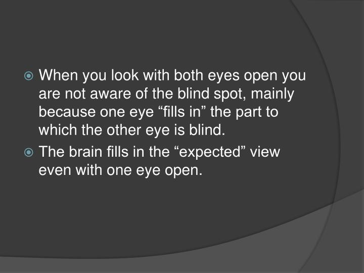 "When you look with both eyes open you are not aware of the blind spot, mainly because one eye ""fills in"" the part to which the other eye is blind."