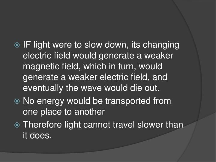 IF light were to slow down, its changing electric field would generate a weaker magnetic field, which in turn, would generate a weaker electric field, and eventually the wave would die out.