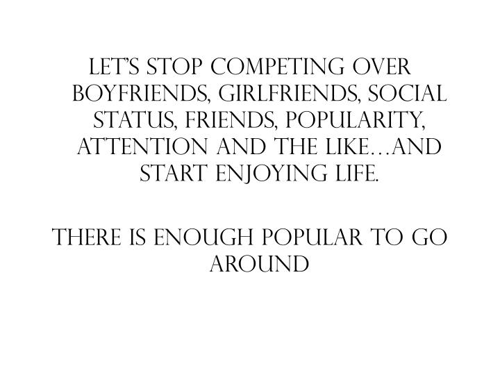 Let's stop competing over boyfriends, girlfriends, social status, friends, popularity, attention and the like…and start enjoying life.