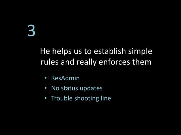 He helps us to establish simple rules and really enforces them