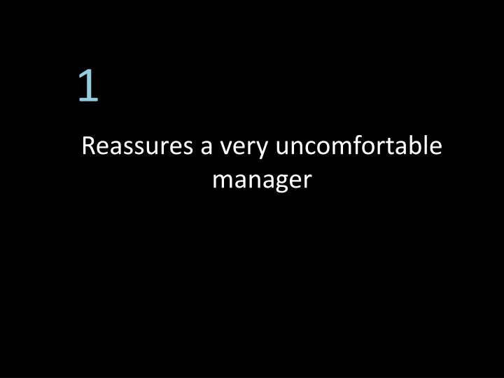Reassures a very uncomfortable manager