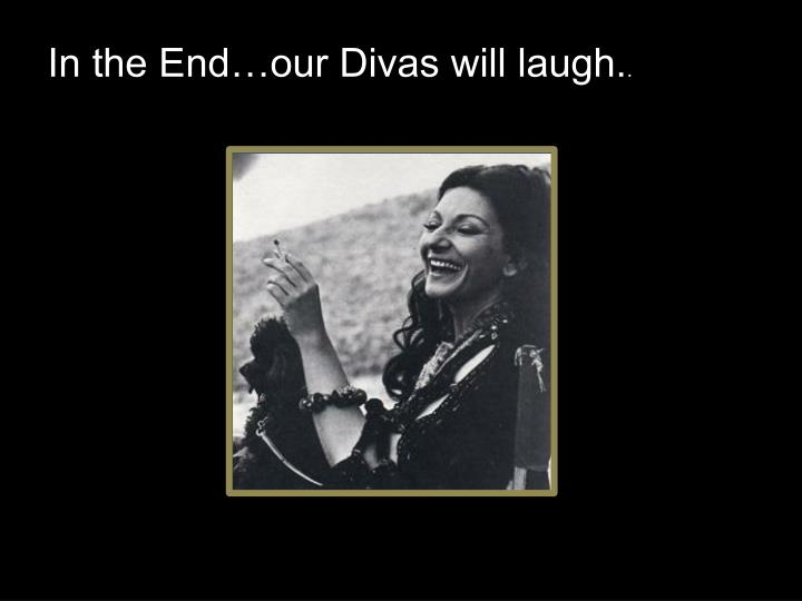 In the End…our Divas will laugh.