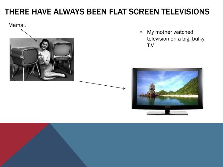 There have always been flat screen televisions