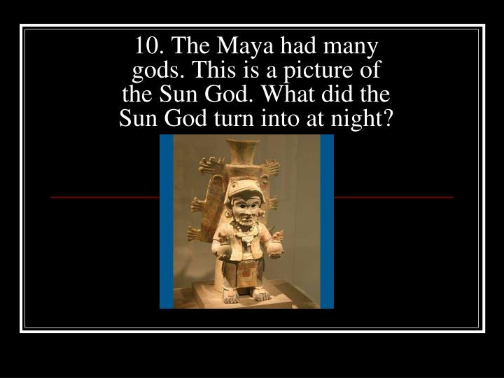 10. The Maya had many gods. This is a picture of the Sun God. What did the Sun God turn into at night?