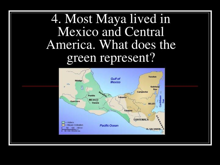 4. Most Maya lived in Mexico and Central America. What does the green represent?