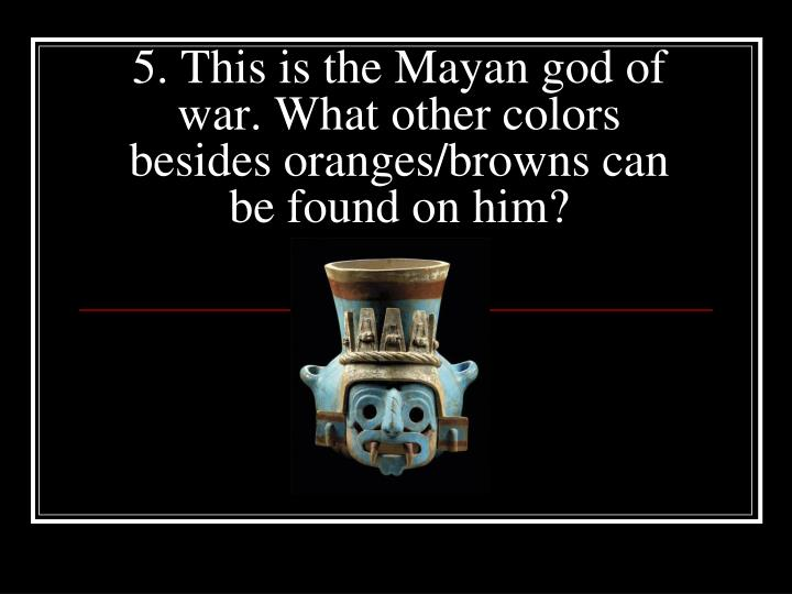 5. This is the Mayan god of war. What other colors besides oranges/browns can be found on him?