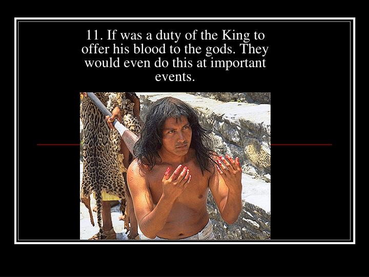 11. If was a duty of the King to offer his blood to the gods. They would even do this at important events.