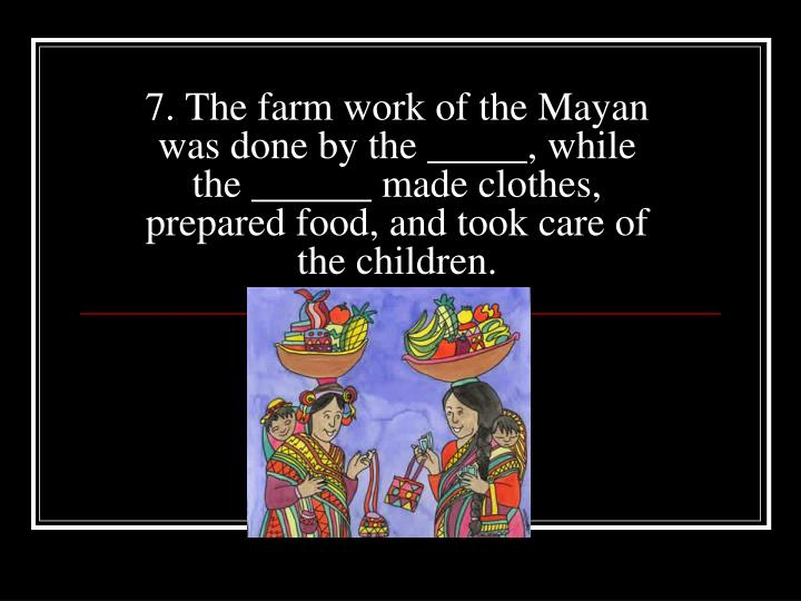 7. The farm work of the Mayan was done by the _____, while the ______ made clothes, prepared food, and took care of the children.