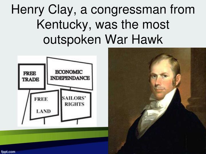 Henry Clay, a congressman from Kentucky, was the most outspoken War Hawk