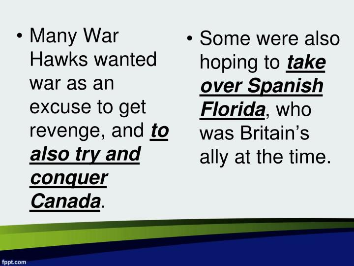 Many War Hawks wanted war as an excuse to get revenge, and