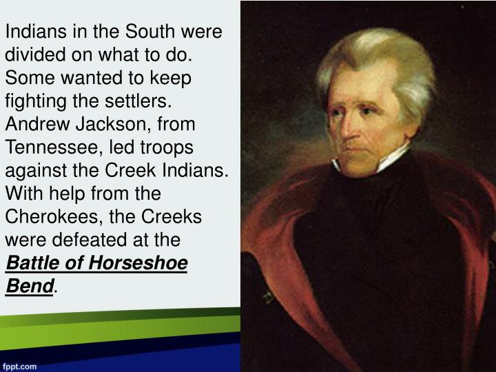 Indians in the South were divided on what to do.  Some wanted to keep fighting the settlers.  Andrew Jackson, from Tennessee, led troops against the Creek Indians.  With help from the Cherokees, the Creeks were defeated at the