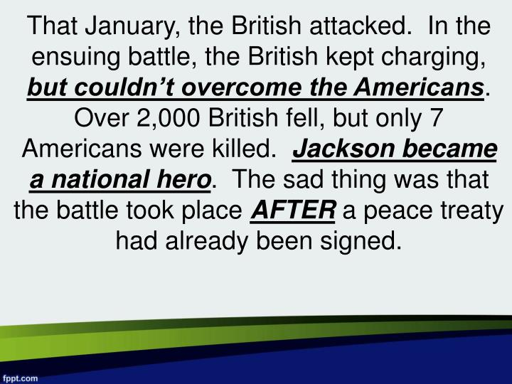 That January, the British attacked.  In the ensuing battle, the British kept charging,
