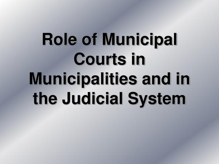 role of municipal courts in municipalities and in the judicial system n.