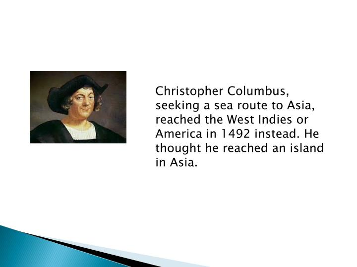 Christopher Columbus, seeking a sea route to Asia, reached the West Indies or America in 1492 instead. He thought he reached an island in Asia.