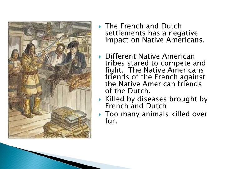 The French and Dutch settlements has a negative impact on Native Americans.