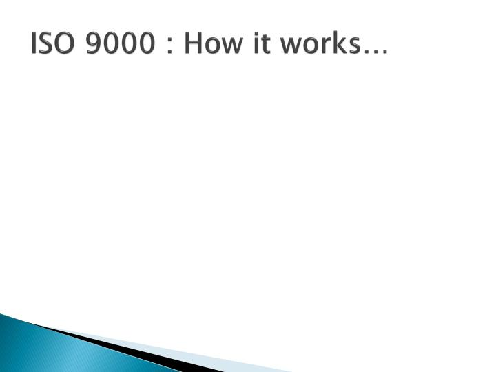 ISO 9000 : How it works…