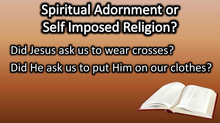 Spiritual Adornment or                  Self Imposed Religion?