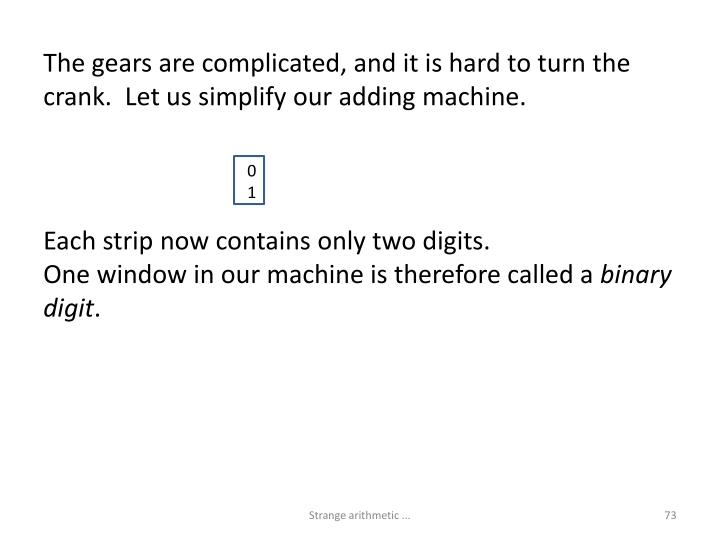 The gears are complicated, and it is hard to turn the crank.  Let us simplify our adding machine.