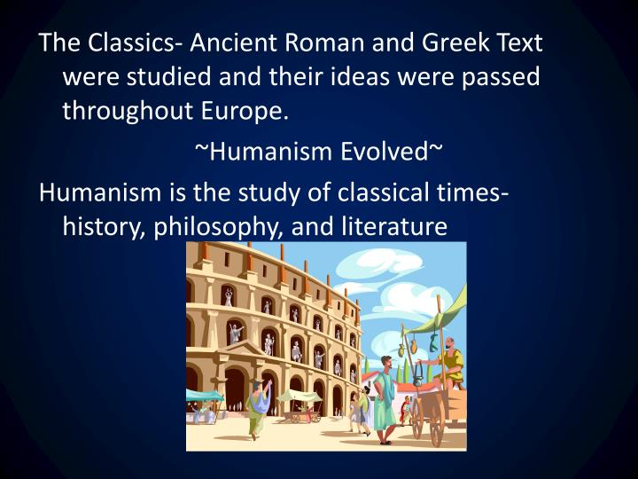 The Classics- Ancient Roman and Greek Text were studied and their ideas were passed throughout Europe.