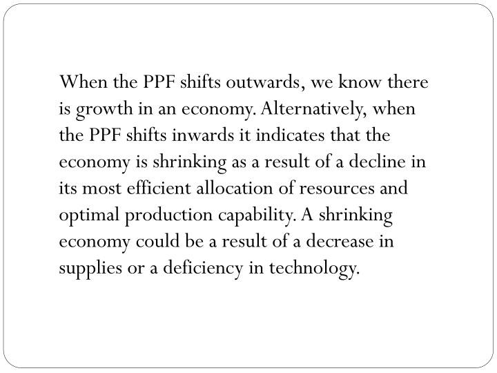 When the PPF shifts outwards, we know there is growth in an economy. Alternatively, when the PPF shifts inwards it indicates that the economy is shrinking as a result of a decline in its most efficient allocation of resources and optimal production capability. A shrinking economy could be a result of a decrease in supplies or a deficiency in technology.
