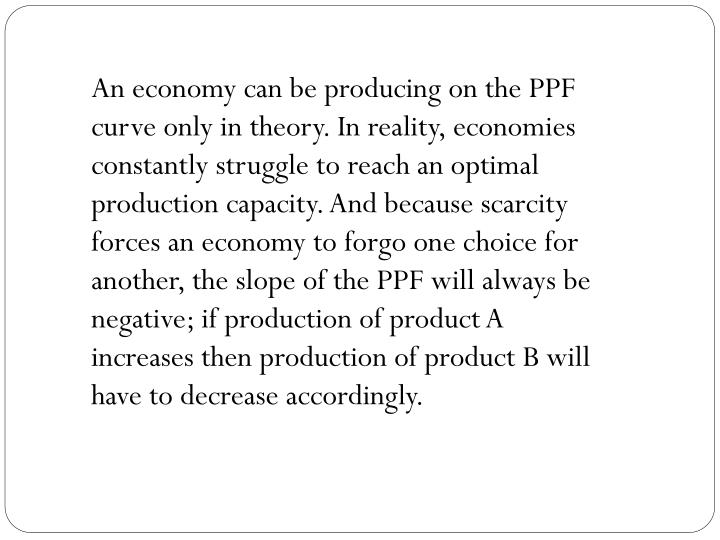 An economy can be producing on the PPF curve only in theory. In reality, economies constantly struggle to reach an optimal production capacity. And because scarcity forces an economy to forgo one choice for another, the slope of the PPF will always be negative; if production of product A increases then production of product B will have to decrease accordingly.
