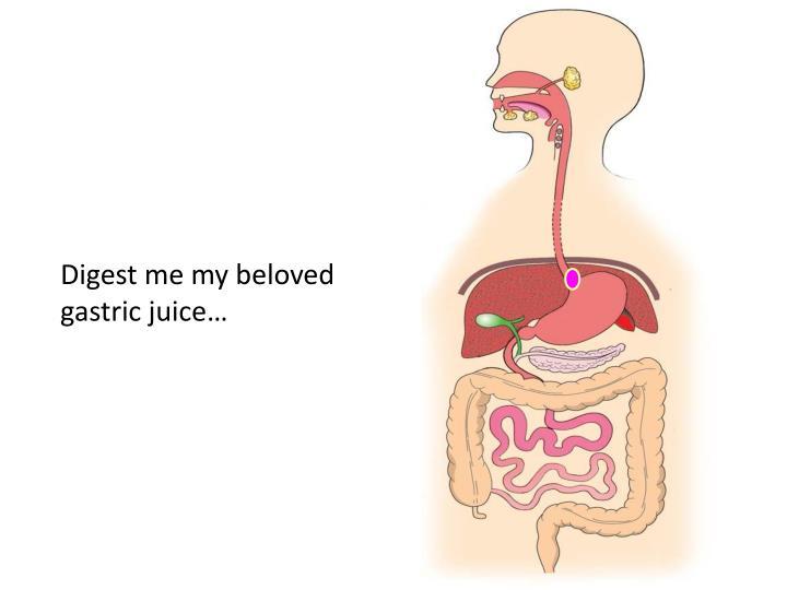 Digest me my beloved gastric juice…